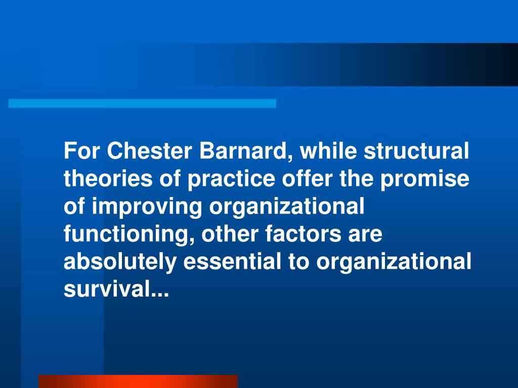 For Chester Barnard, while structural theories of practice offer the promise of improving organizational functioning, other factors are absolutely essential to organizational survival...