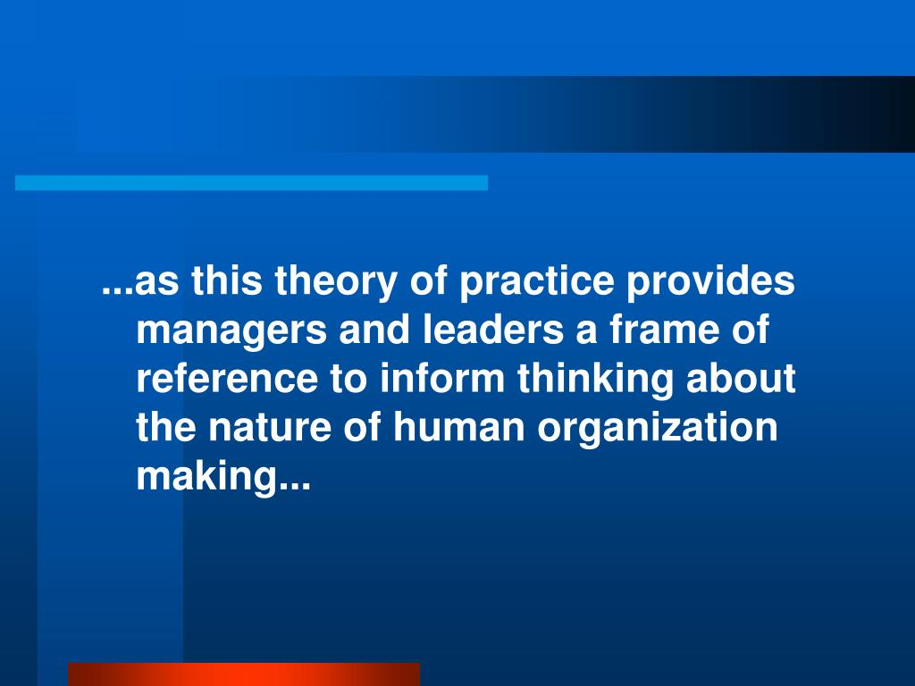 ...as this theory of practice provides managers and leaders a frame of reference to inform thinking about the nature of human organization making...