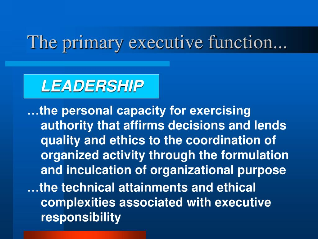 The primary executive function...