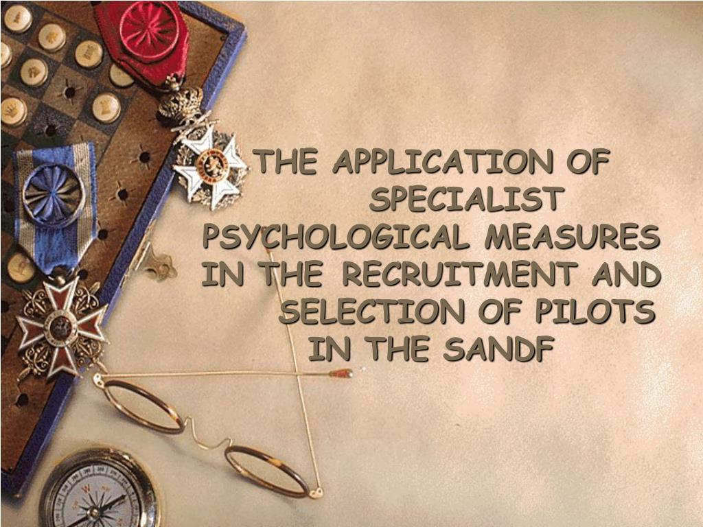 THE APPLICATION OF SPECIALIST PSYCHOLOGICAL MEASURES IN THE RECRUITMENT AND SELECTION OF PILOTS IN THE SANDF