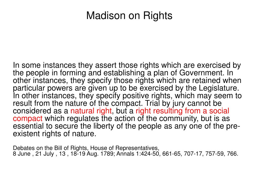 In some instances they assert those rights which are exercised by the people in forming and establishing a plan of Government. In other instances, they specify those rights which are retained when particular powers are given up to be exercised by the Legislature. In other instances, they specify positive rights, which may seem to result from the nature of the compact. Trial by jury cannot be considered as a