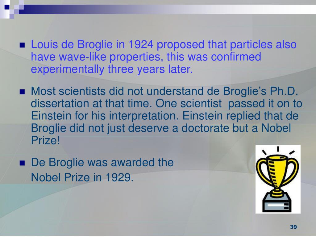 Louis de Broglie in 1924 proposed that particles also have wave-like properties, this was confirmed experimentally three years later.