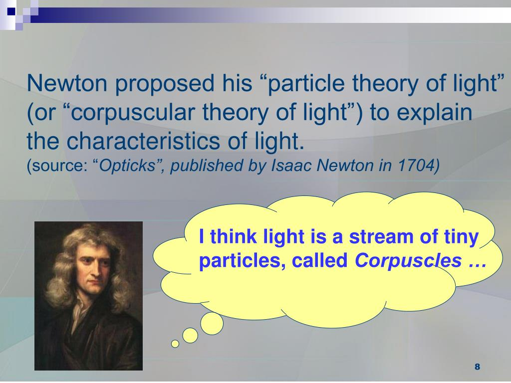 "Newton proposed his ""particle theory of light"" (or ""corpuscular theory of light"") to explain the characteristics of light."