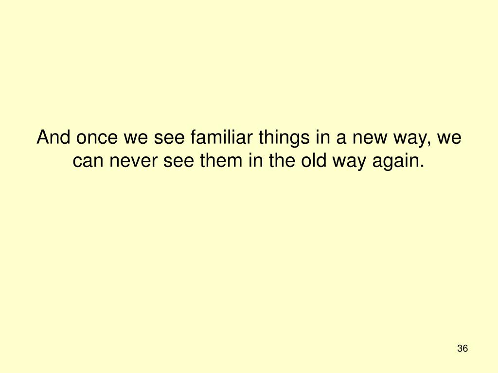 And once we see familiar things in a new way, we can never see them in the old way again.