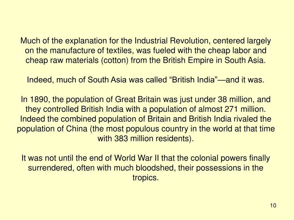 Much of the explanation for the Industrial Revolution, centered largely on the manufacture of textiles, was fueled with the cheap labor and cheap raw materials (cotton) from the British Empire in South Asia.