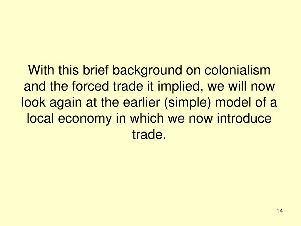 With this brief background on colonialism and the forced trade it implied, we will now look again at the earlier (simple) model of a local economy in which we now introduce trade.