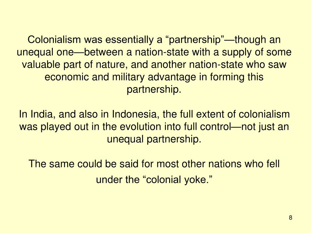 """Colonialism was essentially a """"partnership""""—though an unequal one—between a nation-state with a supply of some valuable part of nature, and another nation-state who saw economic and military advantage in forming this partnership."""