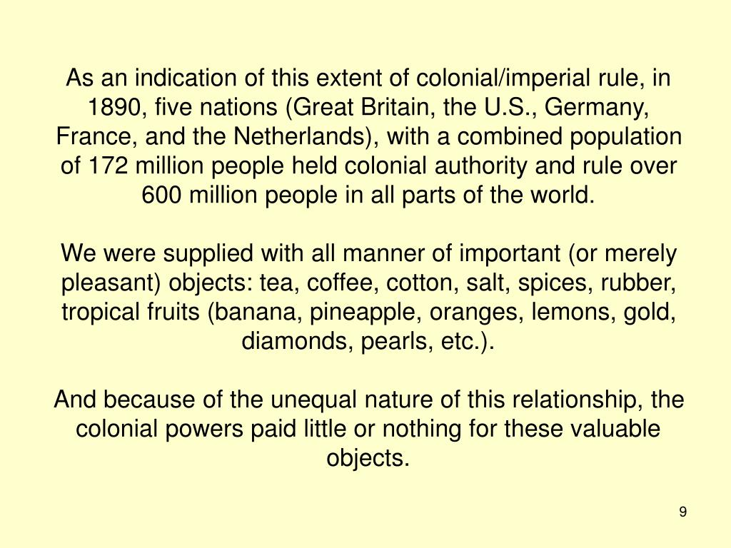 As an indication of this extent of colonial/imperial rule, in 1890, five nations (Great Britain, the U.S., Germany, France, and the Netherlands), with a combined population of 172 million people held colonial authority and rule over 600 million people in all parts of the world.