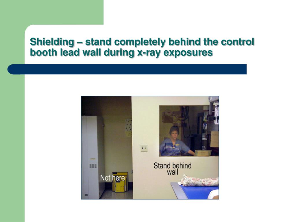 Shielding – stand completely behind the control booth lead wall during x-ray exposures