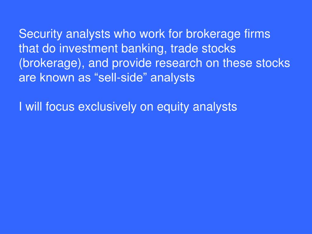 "Security analysts who work for brokerage firms that do investment banking, trade stocks (brokerage), and provide research on these stocks are known as ""sell-side"" analysts"