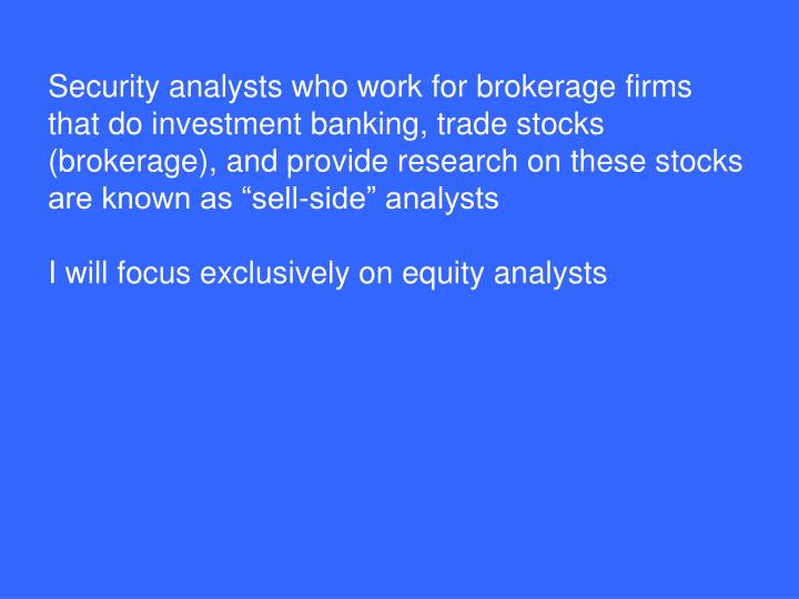 Security analysts who work for brokerage firms that do investment banking, trade stocks (brokerage),...