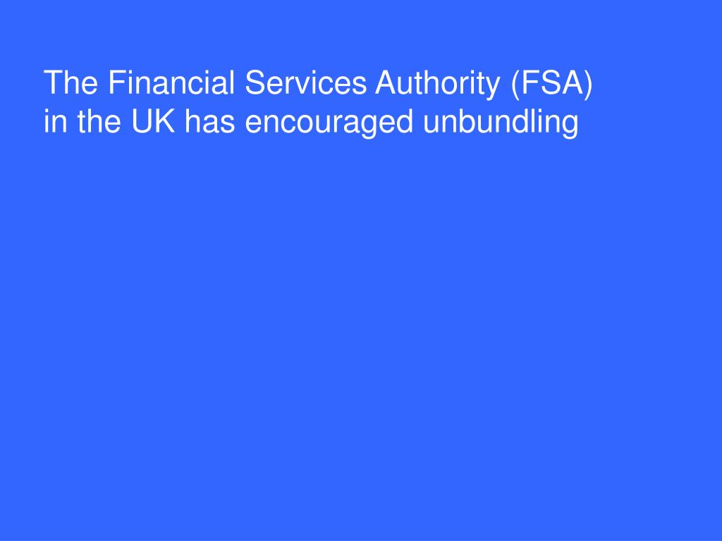 The Financial Services Authority (FSA) in the UK has encouraged unbundling