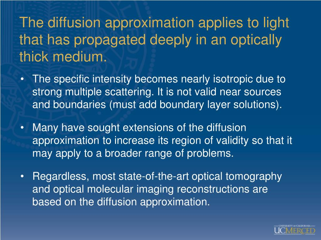 The diffusion approximation applies to light that has propagated deeply in an optically thick medium.