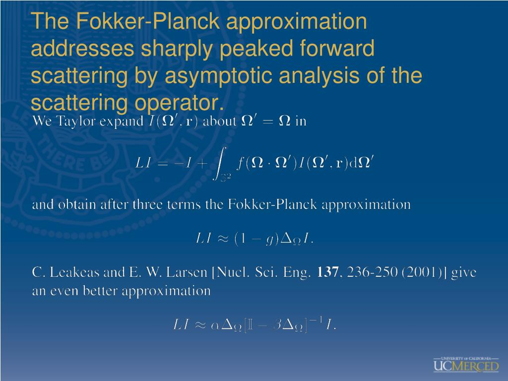 The Fokker-Planck approximation addresses sharply peaked forward scattering by asymptotic analysis of the scattering operator.