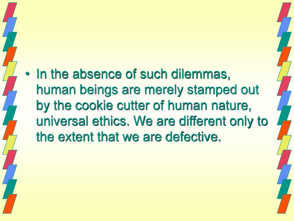In the absence of such dilemmas, human beings are merely stamped out by the cookie cutter of human nature, universal ethics. We are different only to the extent that we are defective.