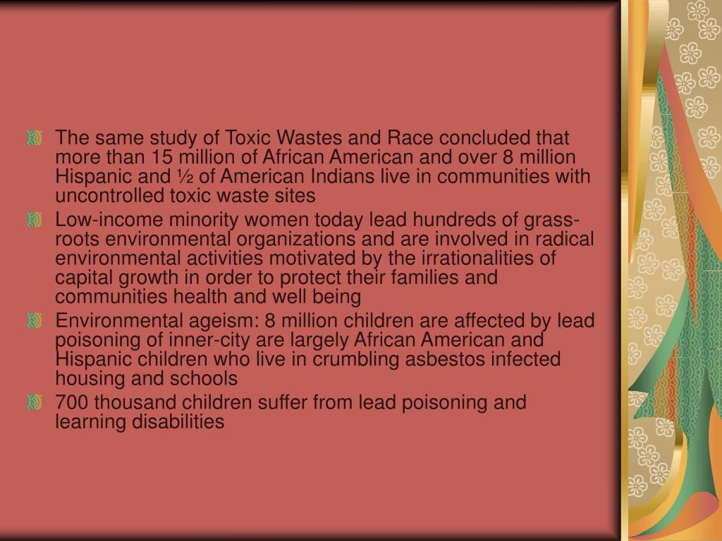 The same study of Toxic Wastes and Race concluded that more than 15 million of African American and over 8 million Hispanic and ½ of American Indians live in communities with uncontrolled toxic waste sites