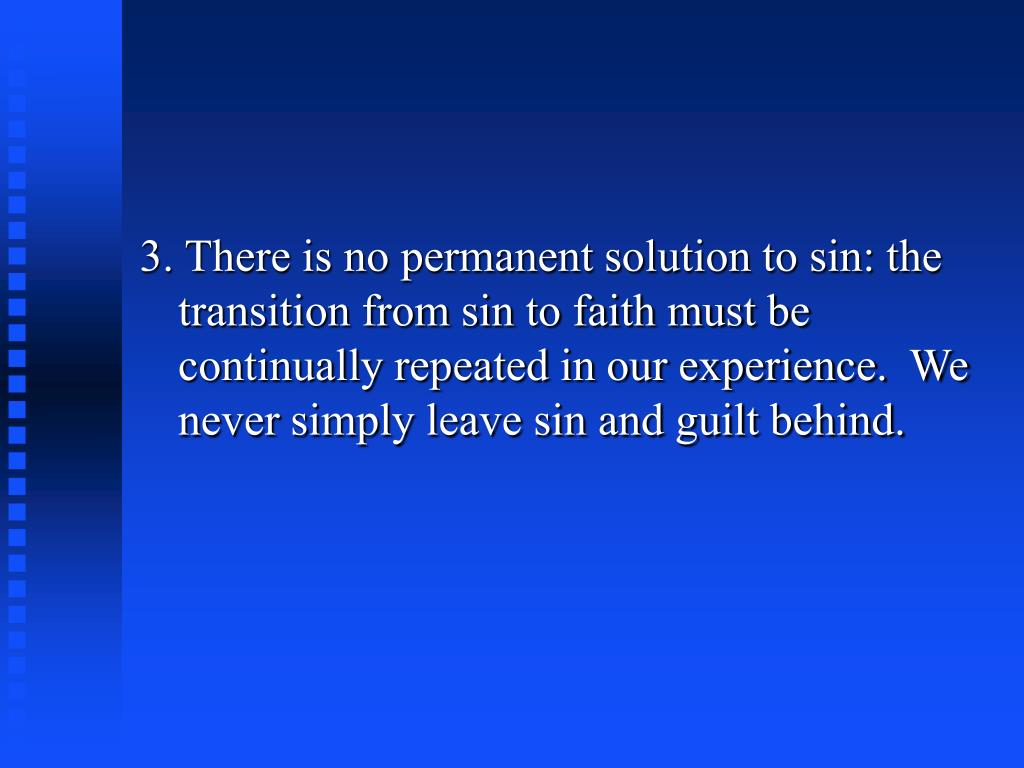 3. There is no permanent solution to sin: the transition from sin to faith must be continually repeated in our experience.  We never simply leave sin and guilt behind.
