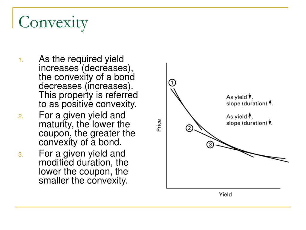 As the required yield increases (decreases), the convexity of a bond decreases (increases). This property is referred to as positive convexity.