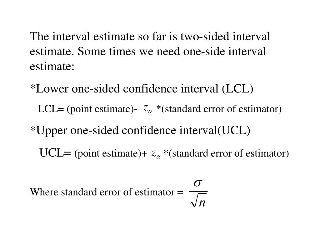 The interval estimate so far is two-sided interval estimate. Some times we need one-side interval estimate: