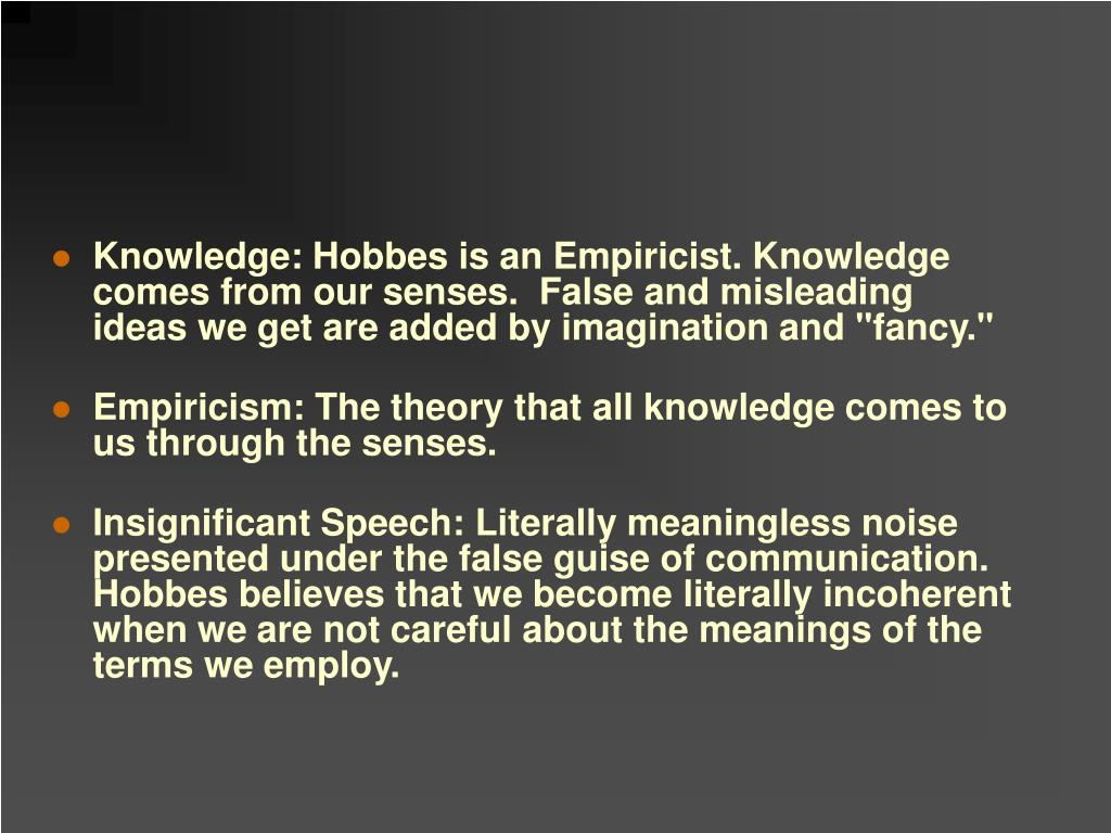 "Knowledge: Hobbes is an Empiricist. Knowledge comes from our senses.  False and misleading  ideas we get are added by imagination and ""fancy."""