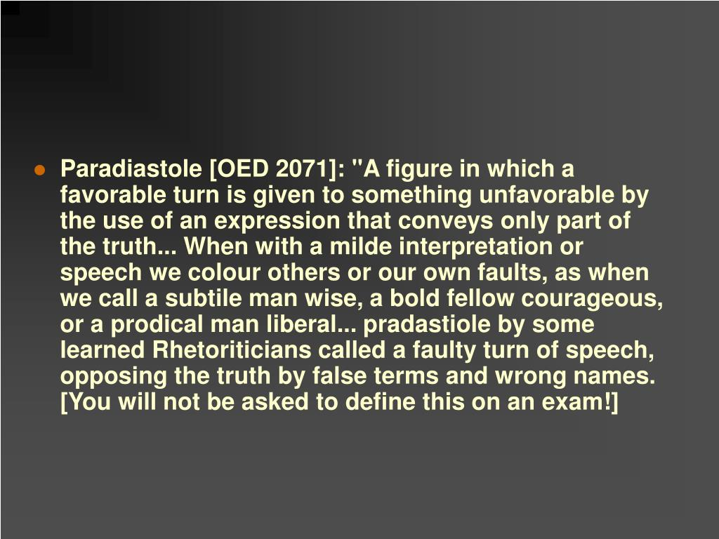 """Paradiastole [OED 2071]: """"A figure in which a favorable turn is given to something unfavorable by the use of an expression that conveys only part of the truth... When with a milde interpretation or speech we colour others or our own faults, as when we call a subtile man wise, a bold fellow courageous, or a prodical man liberal... pradastiole by some learned Rhetoriticians called a faulty turn of speech, opposing the truth by false terms and wrong names. [You will not be asked to define this on an exam!]"""