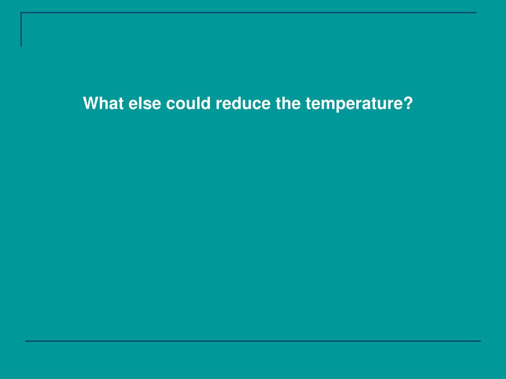 What else could reduce the temperature?