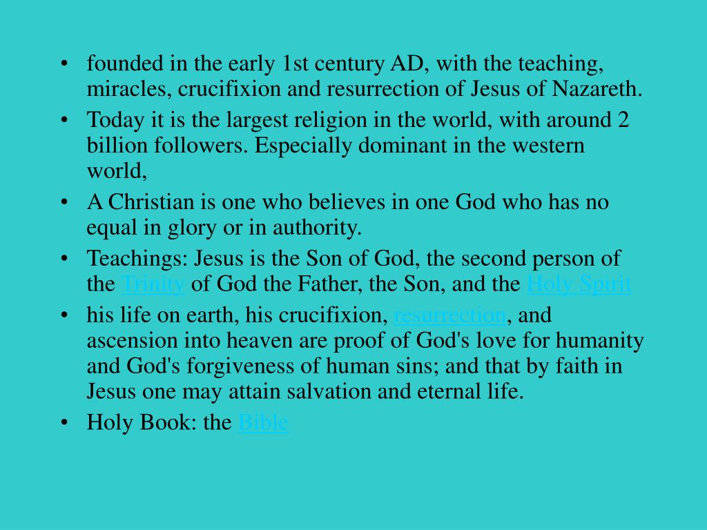 founded in the early 1st century AD, with the teaching, miracles, crucifixion and resurrection of Jesus of Nazareth.