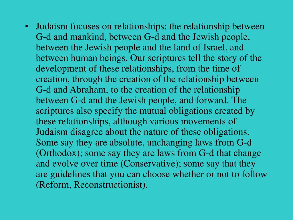 Judaism focuses on relationships: the relationship between G-d and mankind, between G-d and the Jewish people, between the Jewish people and the land of Israel, and between human beings. Our scriptures tell the story of the development of these relationships, from the time of creation, through the creation of the relationship between G-d and Abraham, to the creation of the relationship between G-d and the Jewish people, and forward. The scriptures also specify the mutual obligations created by these relationships, although various movements of Judaism disagree about the nature of these obligations. Some say they are absolute, unchanging laws from G-d (Orthodox); some say they are laws from G-d that change and evolve over time (Conservative); some say that they are guidelines that you can choose whether or not to follow (Reform, Reconstructionist).