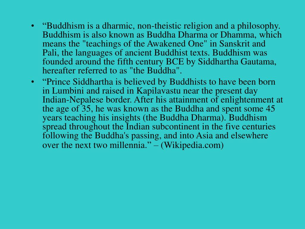 """""""Buddhism is a dharmic, non-theistic religion and a philosophy. Buddhism is also known as Buddha Dharma or Dhamma, which means the """"teachings of the Awakened One"""" in Sanskrit and Pali, the languages of ancient Buddhist texts. Buddhism was founded around the fifth century BCE by Siddhartha Gautama, hereafter referred to as """"the Buddha""""."""