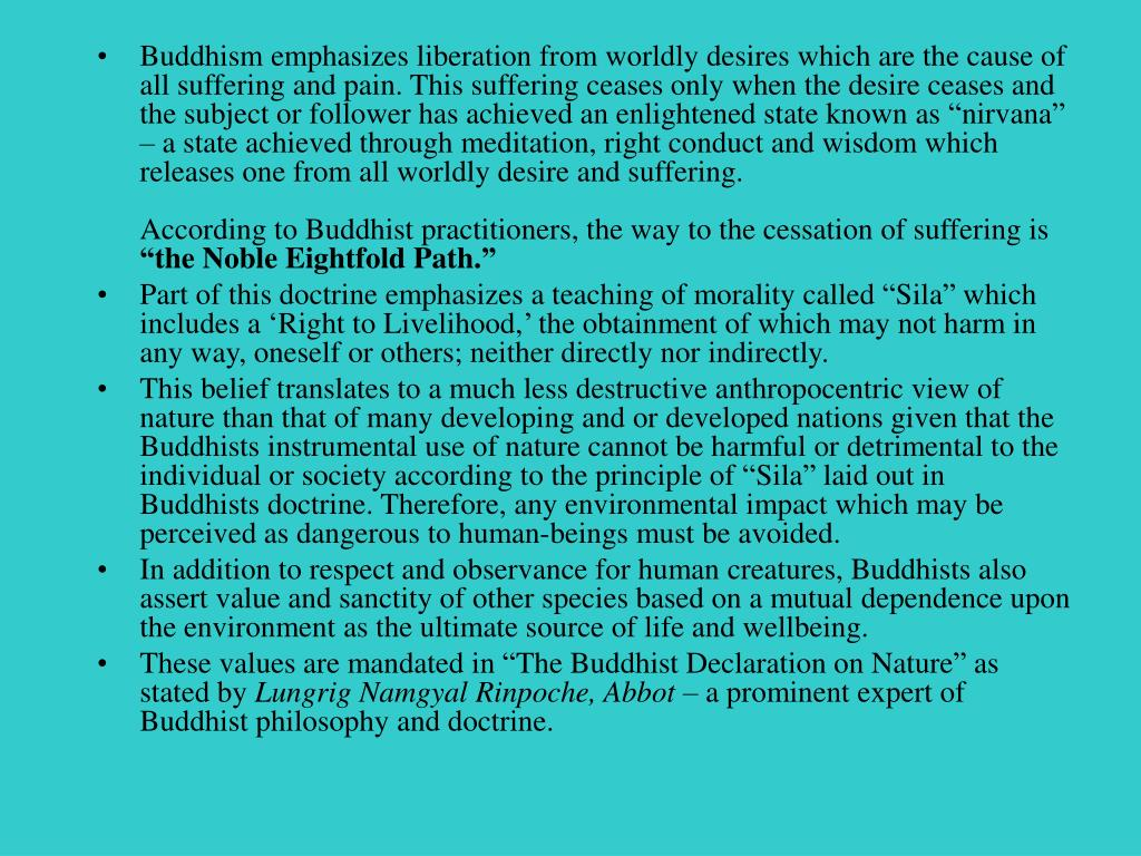 """Buddhism emphasizes liberation from worldly desires which are the cause of all suffering and pain. This suffering ceases only when the desire ceases and the subject or follower has achieved an enlightened state known as """"nirvana"""" – a state achieved through meditation, right conduct and wisdom which releases one from all worldly desire and suffering."""