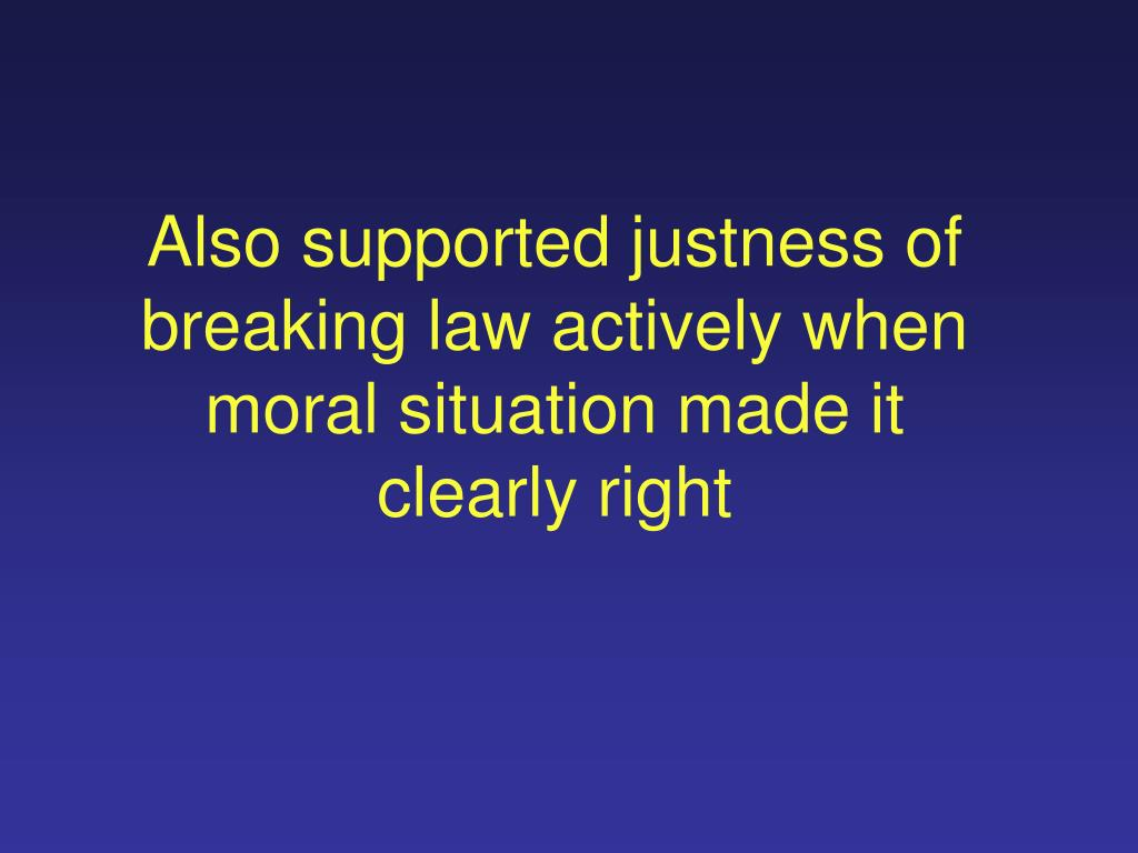 Also supported justness of breaking law actively when moral situation made it clearly right