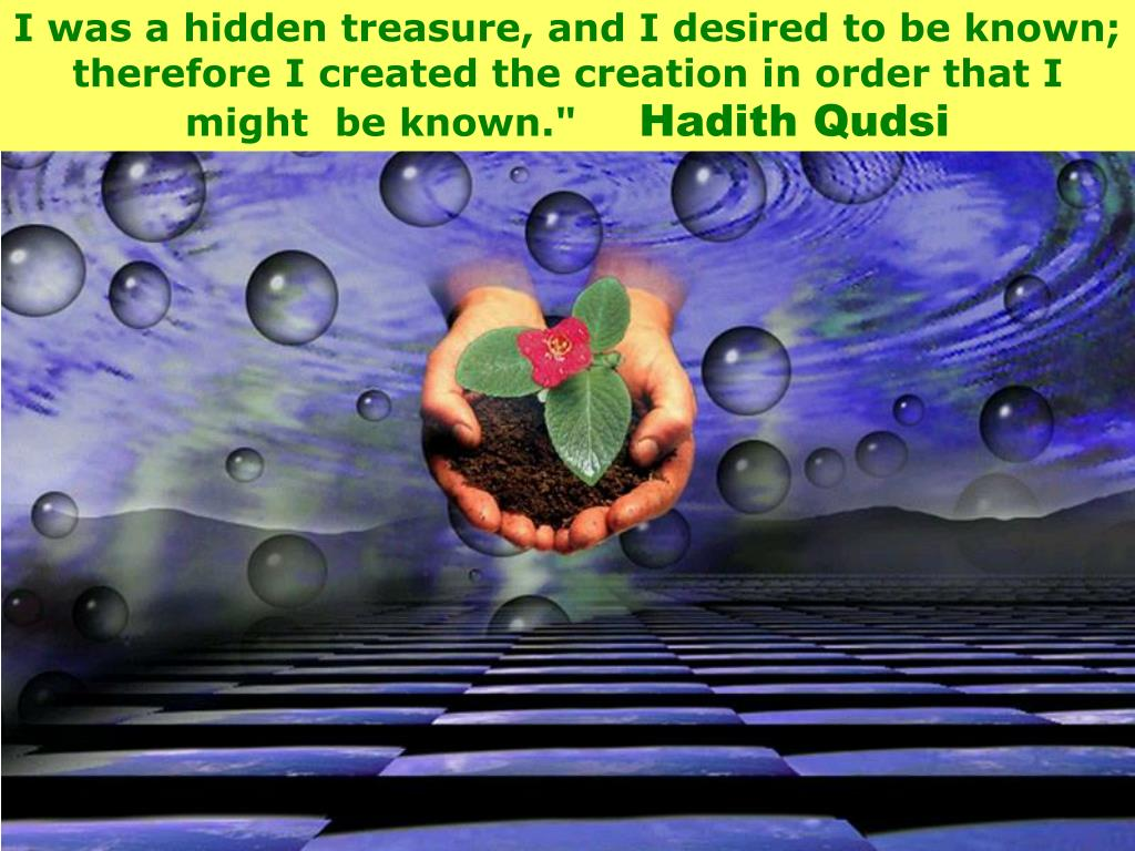 I was a hidden treasure, and I desired to be known; therefore I created the creation in order that I might  be known.""