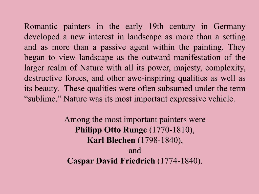 """Romantic painters in the early 19th century in Germany developed a new interest in landscape as more than a setting and as more than a passive agent within the painting. They began to view landscape as the outward manifestation of the larger realm of Nature with all its power, majesty, complexity, destructive forces, and other awe-inspiring qualities as well as its beauty.  These qualities were often subsumed under the term """"sublime."""" Nature was its most important expressive vehicle."""