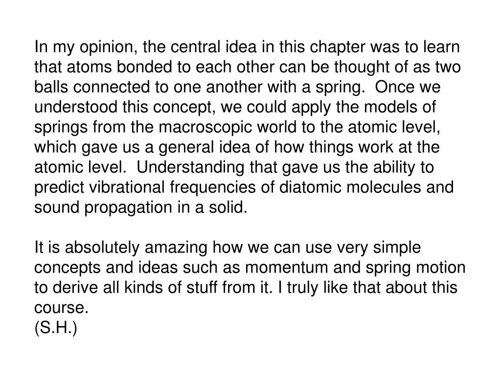 In my opinion, the central idea in this chapter was to learn that atoms bonded to each other can be thought of as two balls connected to one another with a spring.  Once we understood this concept, we could apply the models of springs from the macroscopic world to the atomic level, which gave us a general idea of how things work at the atomic level.  Understanding that gave us the ability to predict vibrational frequencies of diatomic molecules and sound propagation in a solid.