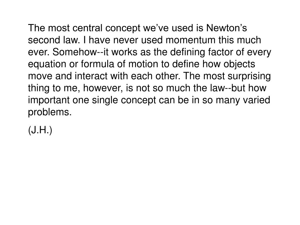 The most central concept we've used is Newton's second law. I have never used momentum this much ever. Somehow--it works as the defining factor of every equation or formula of motion to define how objects move and interact with each other. The most surprising thing to me, however, is not so much the law--but how important one single concept can be in so many varied problems.