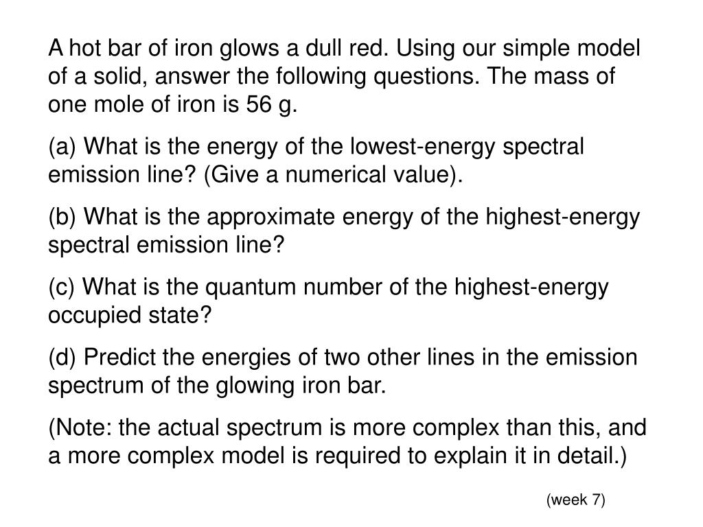 A hot bar of iron glows a dull red. Using our simple model of a solid, answer the following questions. The mass of one mole of iron is 56 g.