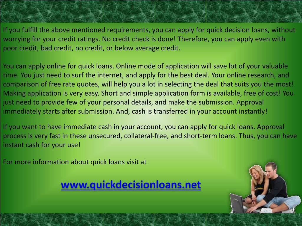 If you fulfill the above mentioned requirements, you can apply for quick decision loans, without worrying for your credit ratings. No credit check is done! Therefore, you can apply even with poor credit, bad credit, no credit, or below average credit.