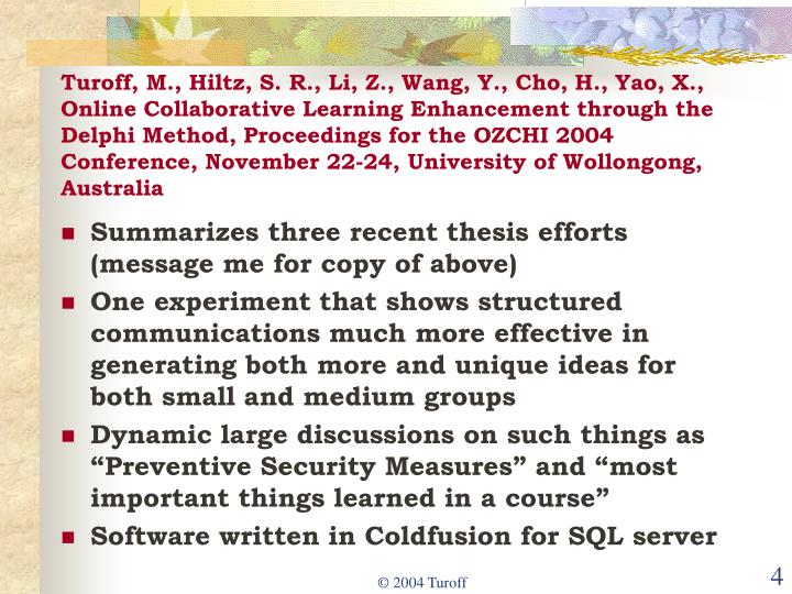 Turoff, M., Hiltz, S. R., Li, Z., Wang, Y., Cho, H., Yao, X., Online Collaborative Learning Enhancement through the Delphi Method, Proceedings for the OZCHI 2004 Conference, November 22-24, University of Wollongong, Australia