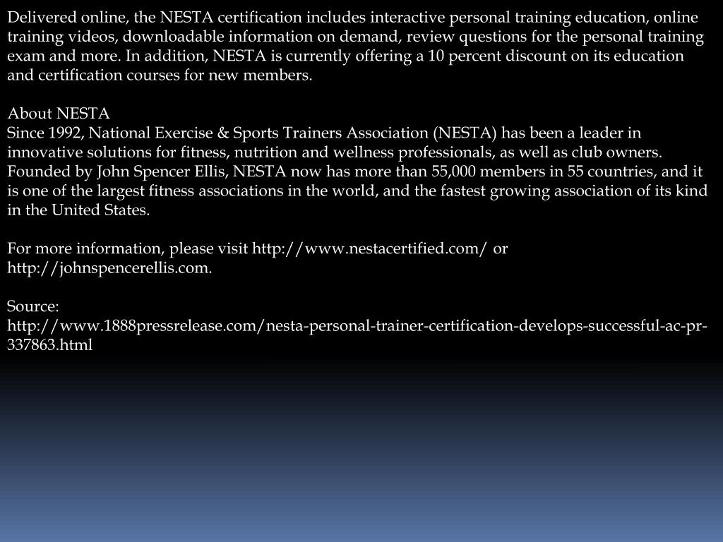 Delivered online, the NESTA certification includes interactive personal training education, online training videos, downloadable information on demand, review questions for the personal training exam and more. In addition, NESTA is currently offering a 10 percent discount on its education and certification courses for new members.