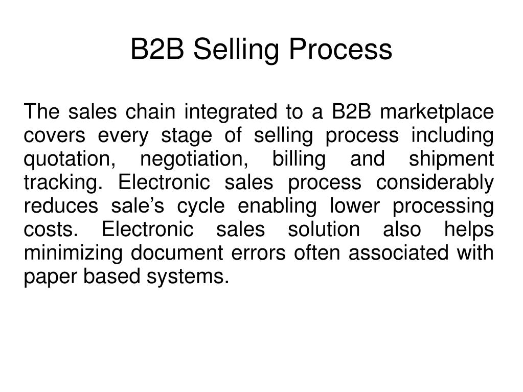 The sales chain integrated to a B2B marketplace covers every stage of selling process including quotation, negotiation, billing and shipment tracking. Electronic sales process considerably reduces sale's cycle enabling lower processing costs. Electronic sales solution also helps minimizing document errors often associated with paper based systems.