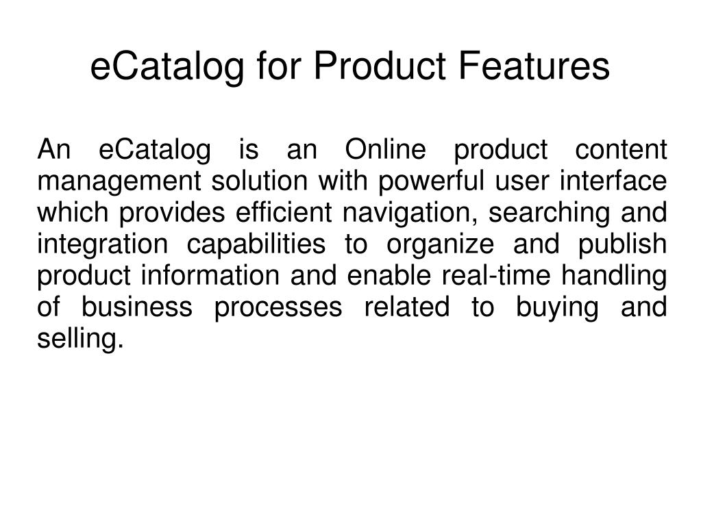 An eCatalog is an Online product content management solution with powerful user interface which provides efficient navigation, searching and integration capabilities to organize and publish product information and enable real-time handling of business processes related to buying and selling.