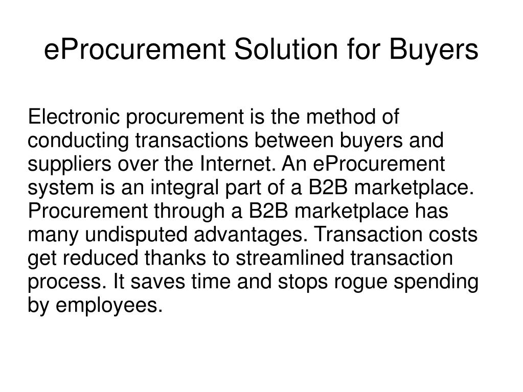 Electronic procurement is the method of conducting transactions between buyers and suppliers over the Internet. An eProcurement system is an integral part of a B2B marketplace. Procurement through a B2B marketplace has many undisputed advantages. Transaction costs get reduced thanks to streamlined transaction process. It saves time and stops rogue spending by employees.