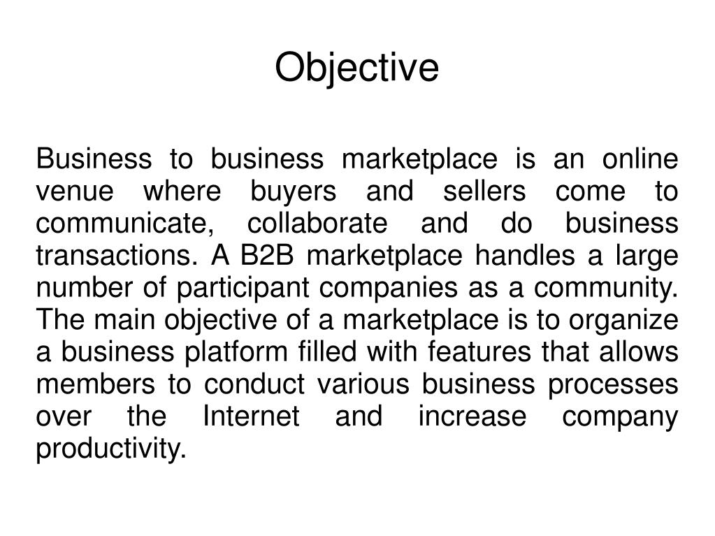 Business to business marketplace is an online venue where buyers and sellers come to communicate, collaborate and do business transactions. A B2B marketplace handles a large number of participant companies as a community. The main objective of a marketplace is to organize a business platform filled with features that allows members to conduct various business processes over the Internet and increase company productivity.