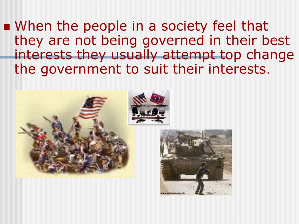 When the people in a society feel that they are not being governed in their best interests they usually attempt top change the government to suit their interests.