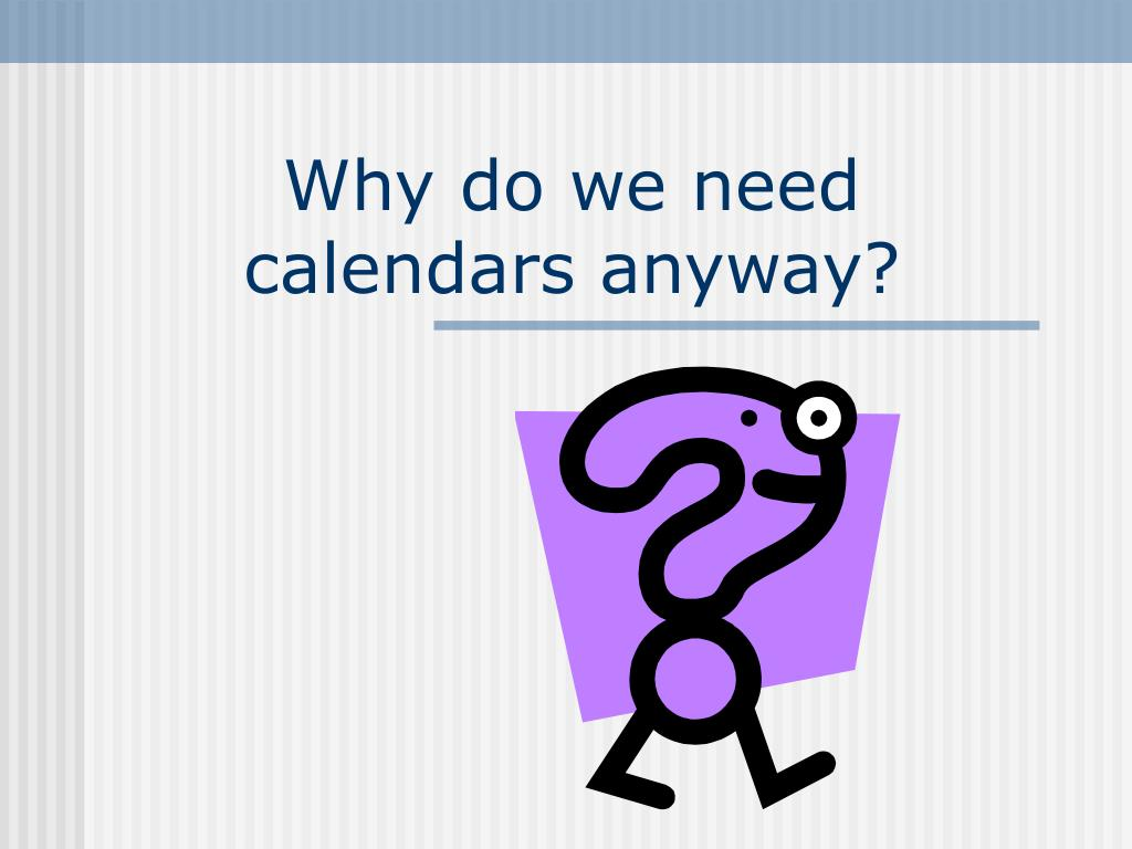 Why do we need calendars anyway?