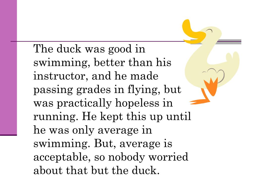 The duck was good in swimming, better than his instructor, and he made passing grades in flying, but was practically hopeless in running. He kept this up until he was only average in swimming. But, average is acceptable, so nobody worried about that but the duck.