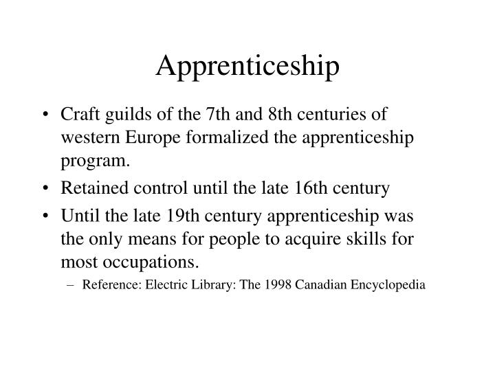 Craft guilds of the 7th and 8th centuries of western Europe formalized the apprenticeship program.