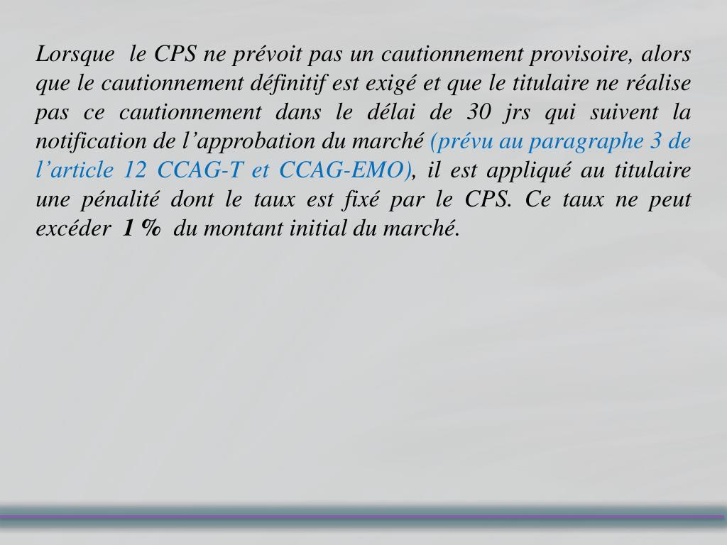 Lorsque  le CPS ne prévoit pas un cautionnement provisoire, alors que le cautionnement définitif est exigé et que le titulaire ne réalise pas ce cautionnement dans le délai de 30 jrs qui suivent la notification de l'approbation du marché