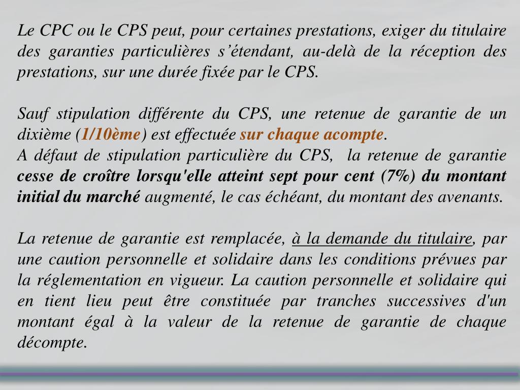 Le CPC ou le CPS peut, pour certaines prestations, exiger du titulaire des garanties particulières s'étendant, au-delà de la réception des prestations, sur une durée fixée par le CPS.
