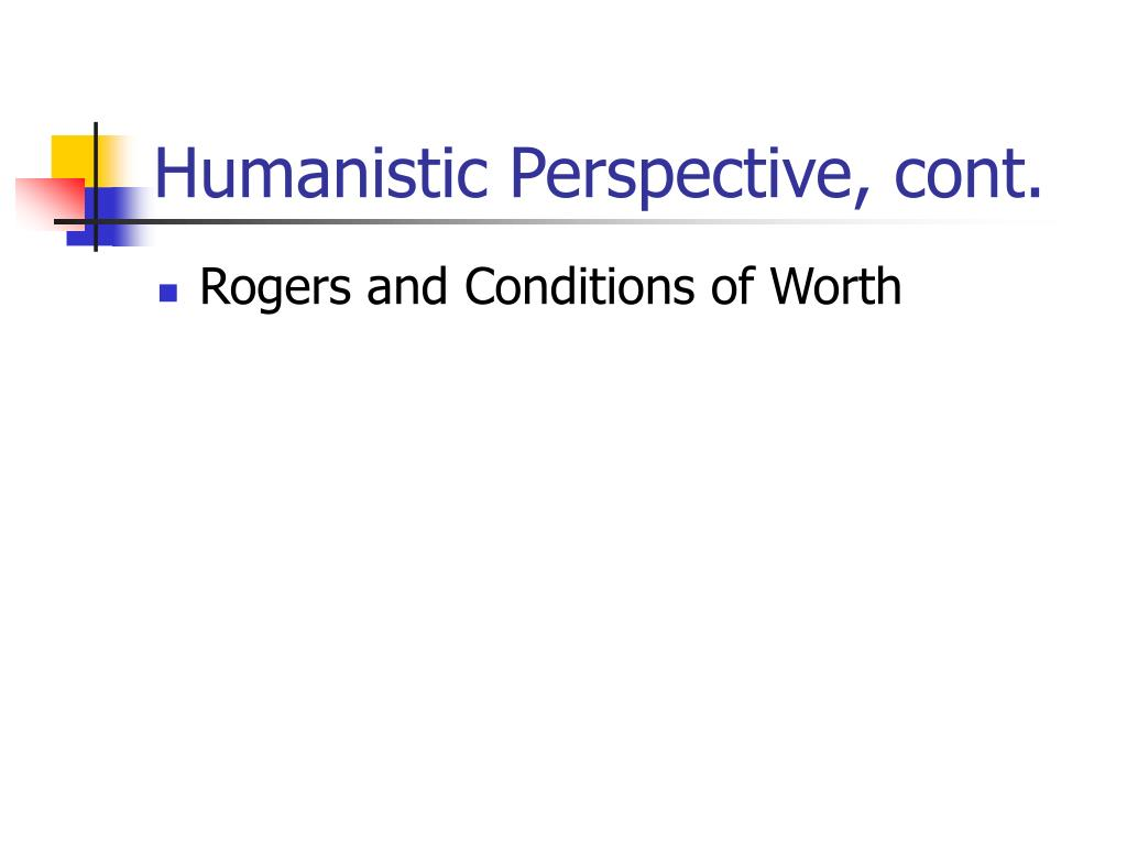 Humanistic Perspective, cont.